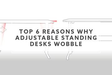 Top 6 Reasons Why Adjustable Standing Desks Wobble